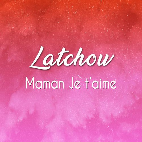 Latchow - Maman Je t'aime